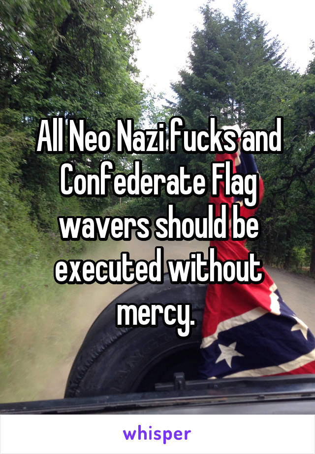 All Neo Nazi fucks and Confederate Flag wavers should be executed without mercy.