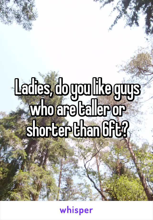 Ladies, do you like guys who are taller or shorter than 6ft?