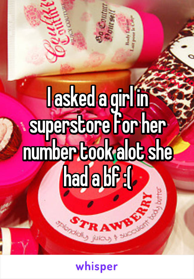 I asked a girl in superstore for her number took alot she had a bf :(