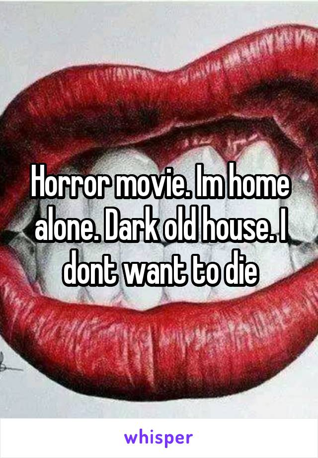Horror movie. Im home alone. Dark old house. I dont want to die