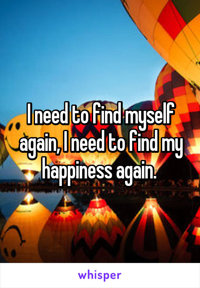 I need to find myself again, I need to find my happiness again.