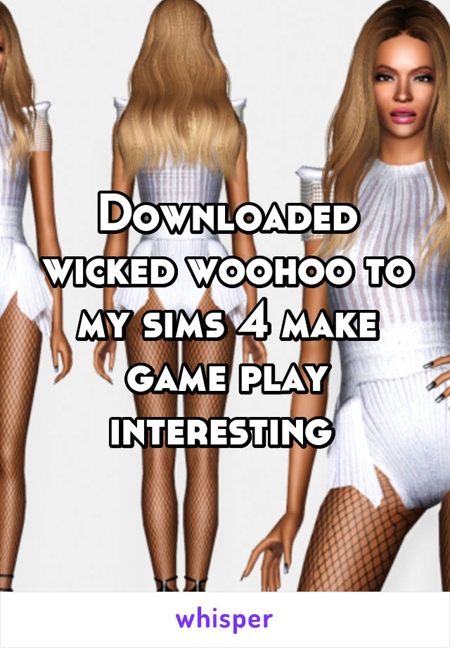 Downloaded wicked woohoo to my sims 4 make game play interesting