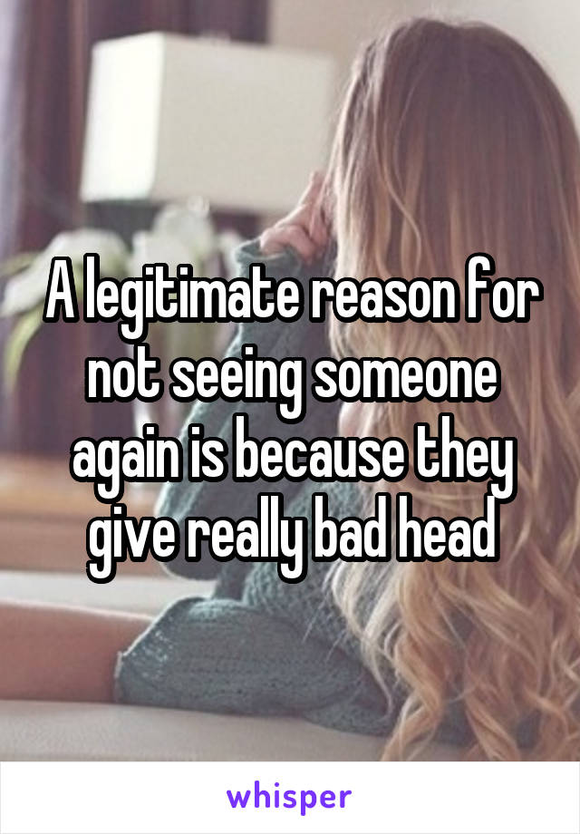 A legitimate reason for not seeing someone again is because they give really bad head