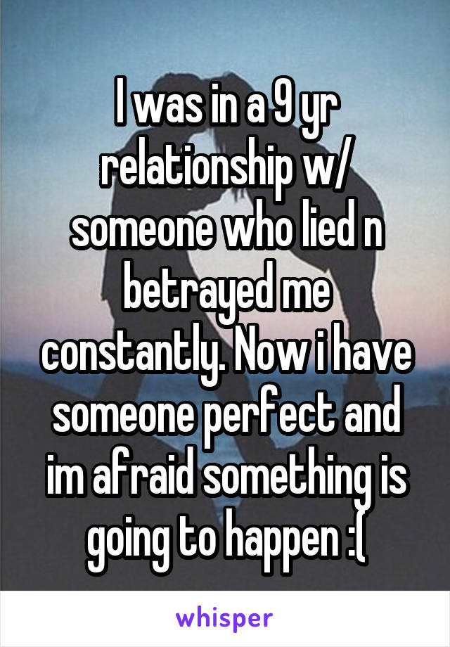 I was in a 9 yr relationship w/ someone who lied n betrayed me constantly. Now i have someone perfect and im afraid something is going to happen :(