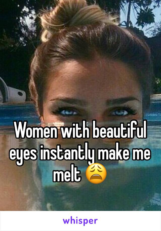 Women with beautiful eyes instantly make me melt 😩