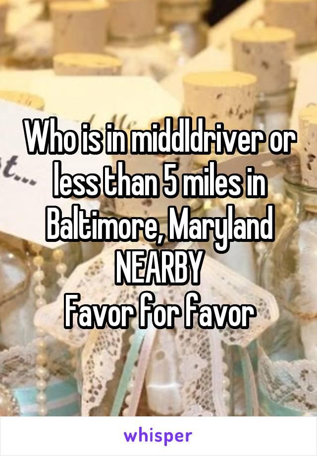 Who is in middldriver or less than 5 miles in Baltimore, Maryland NEARBY Favor for favor