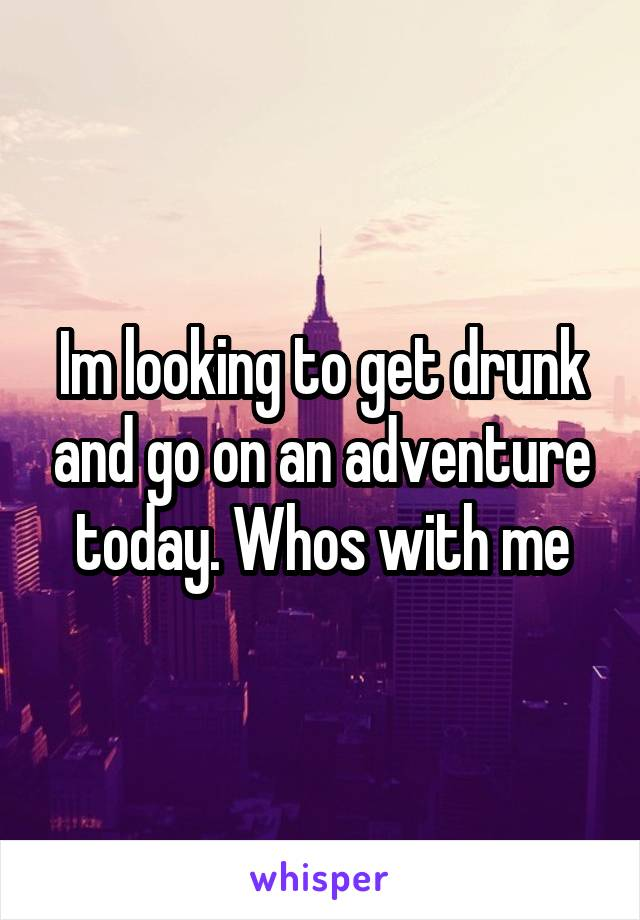 Im looking to get drunk and go on an adventure today. Whos with me