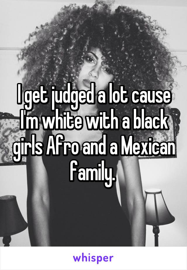 I get judged a lot cause I'm white with a black girls Afro and a Mexican family.