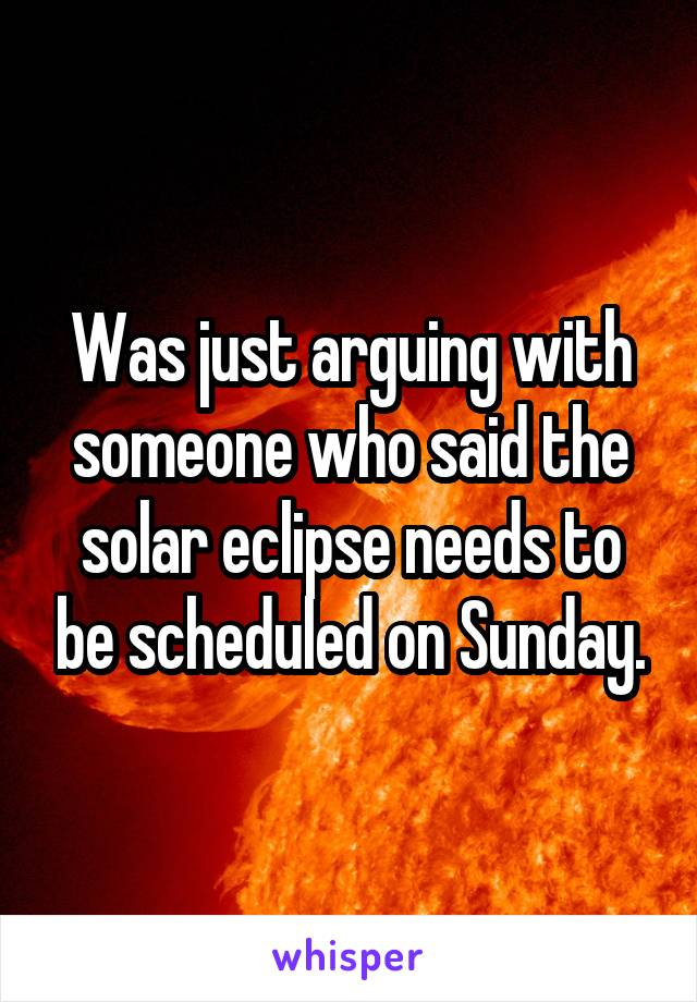 Was just arguing with someone who said the solar eclipse needs to be scheduled on Sunday.