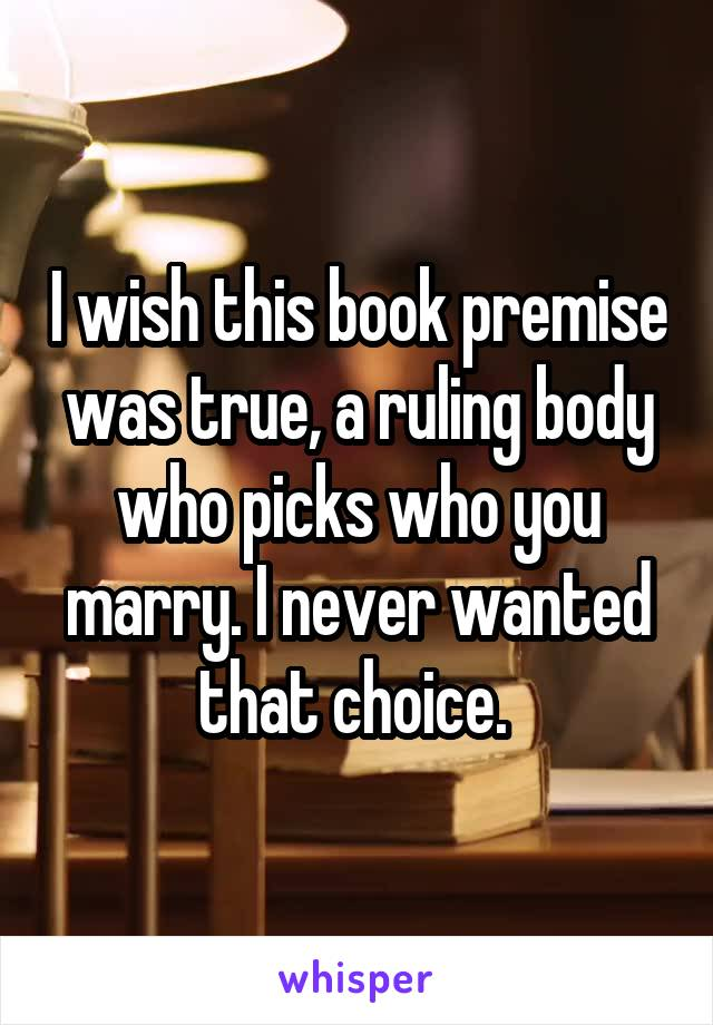 I wish this book premise was true, a ruling body who picks who you marry. I never wanted that choice.