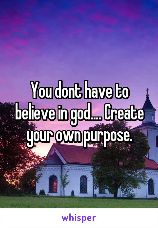 You dont have to believe in god.... Create your own purpose.