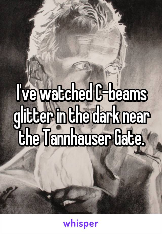 I've watched C-beams glitter in the dark near the Tannhauser Gate.