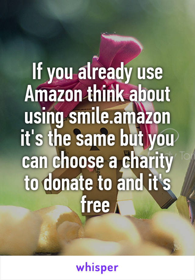 If you already use Amazon think about using smile.amazon it's the same but you can choose a charity to donate to and it's free