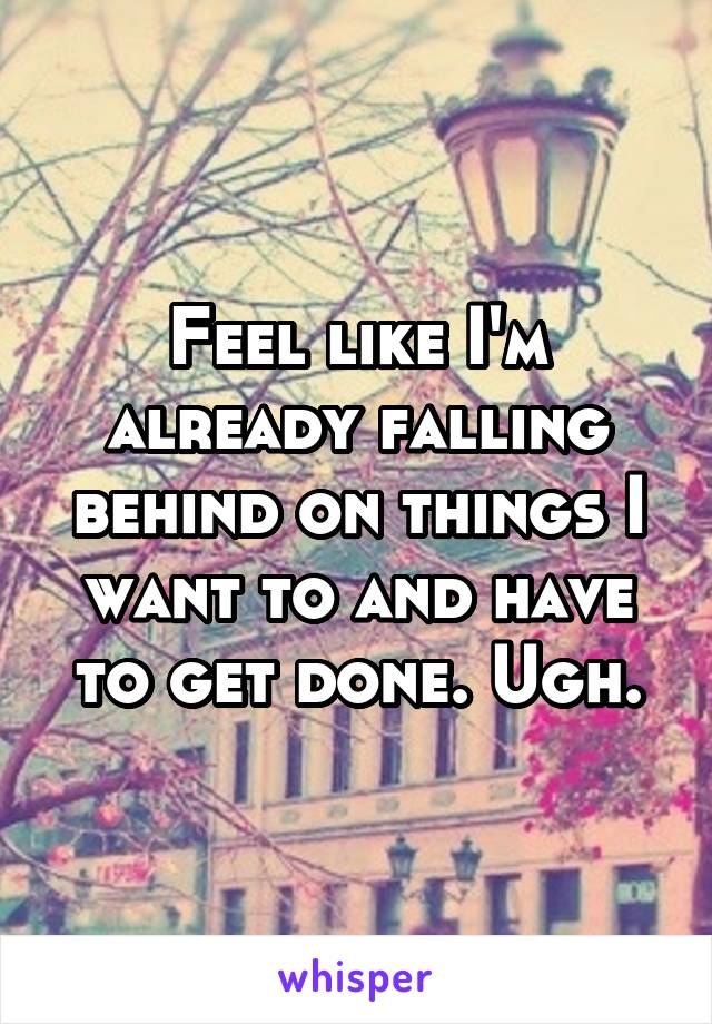 Feel like I'm already falling behind on things I want to and have to get done. Ugh.