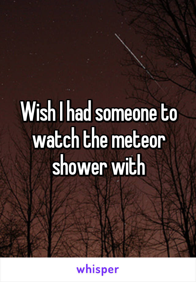 Wish I had someone to watch the meteor shower with