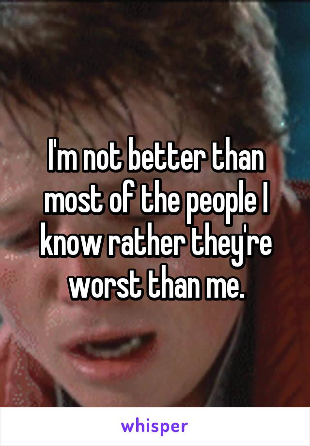 I'm not better than most of the people I know rather they're worst than me.