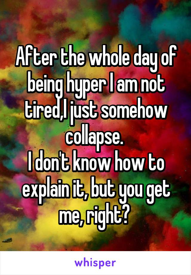 After the whole day of being hyper I am not tired,I just somehow collapse.  I don't know how to explain it, but you get me, right?