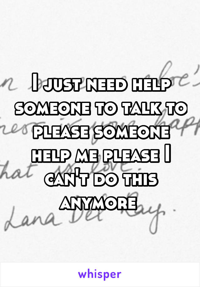 I just need help someone to talk to please someone help me please I can't do this anymore