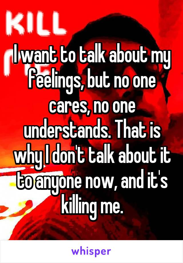I want to talk about my feelings, but no one cares, no one understands. That is why I don't talk about it to anyone now, and it's killing me.