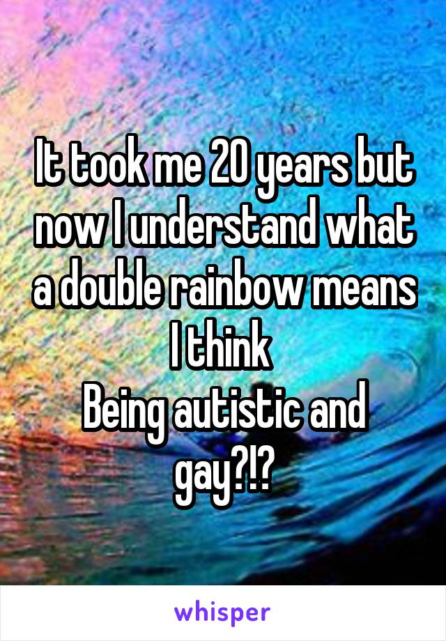 It took me 20 years but now I understand what a double rainbow means I think  Being autistic and gay?!?