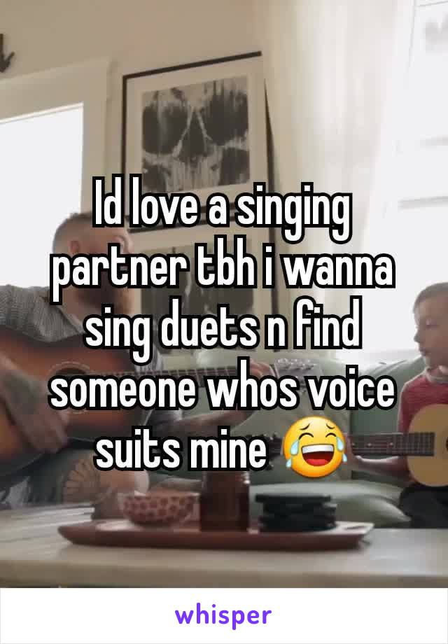 Id love a singing partner tbh i wanna sing duets n find someone whos voice suits mine 😂