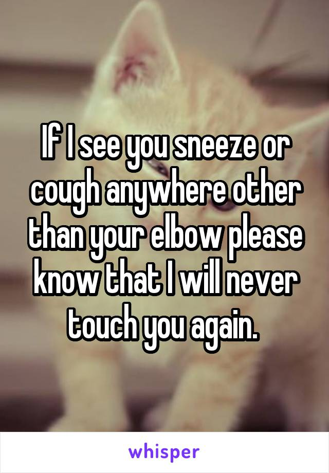 If I see you sneeze or cough anywhere other than your elbow please know that I will never touch you again.