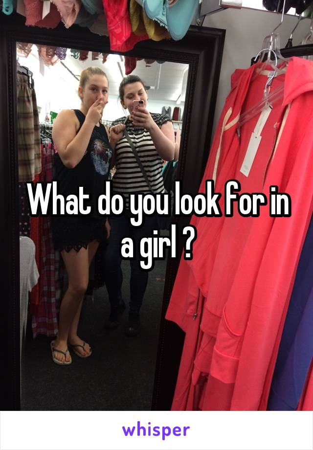 What do you look for in a girl ?