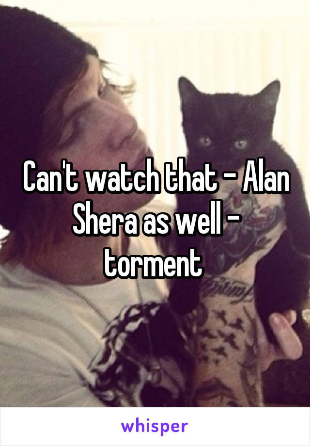 Can't watch that - Alan Shera as well - torment