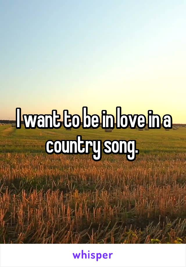 I want to be in love in a country song.