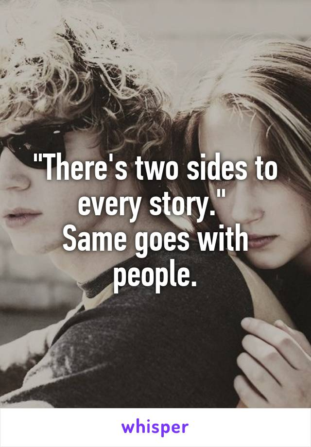 """""""There's two sides to every story.""""  Same goes with people."""