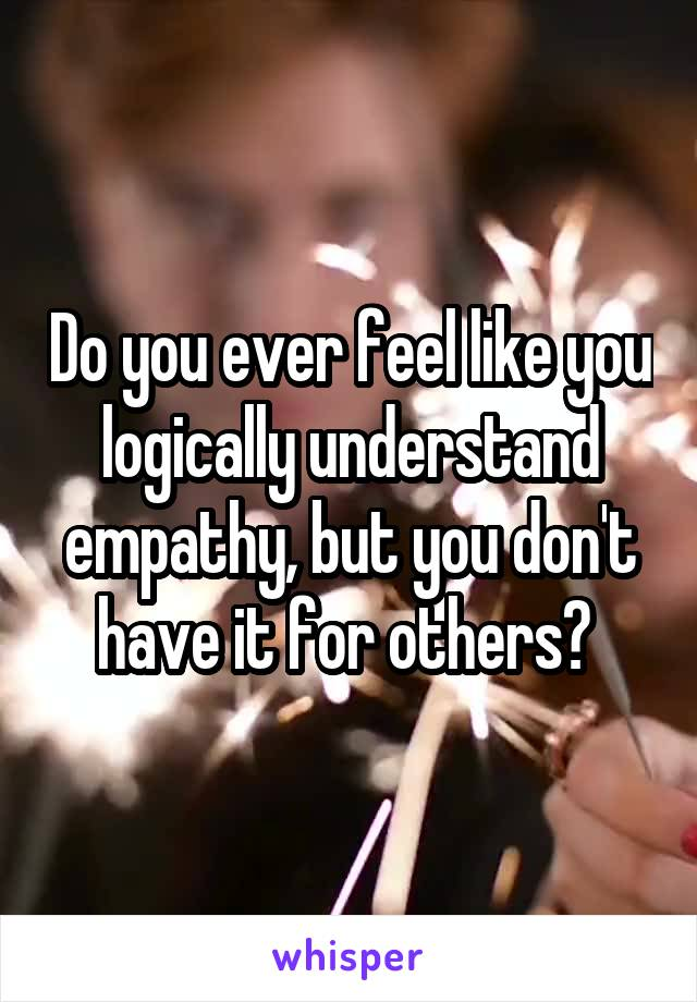 Do you ever feel like you logically understand empathy, but you don't have it for others?