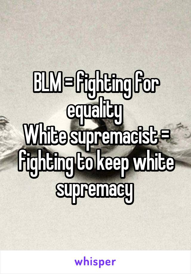 BLM = fighting for equality  White supremacist = fighting to keep white supremacy