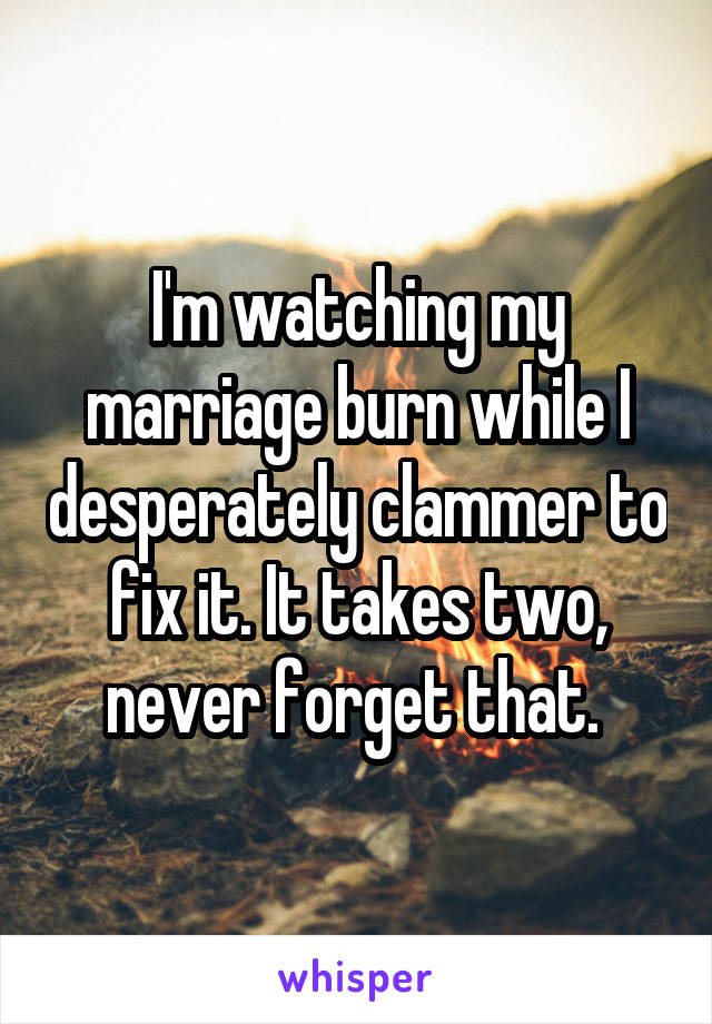 I'm watching my marriage burn while I desperately clammer to fix it. It takes two, never forget that.