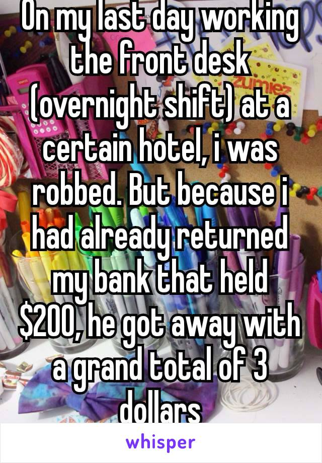 On my last day working  the front desk (overnight shift) at a certain hotel, i was robbed. But because i had already returned my bank that held $200, he got away with a grand total of 3 dollars 😂