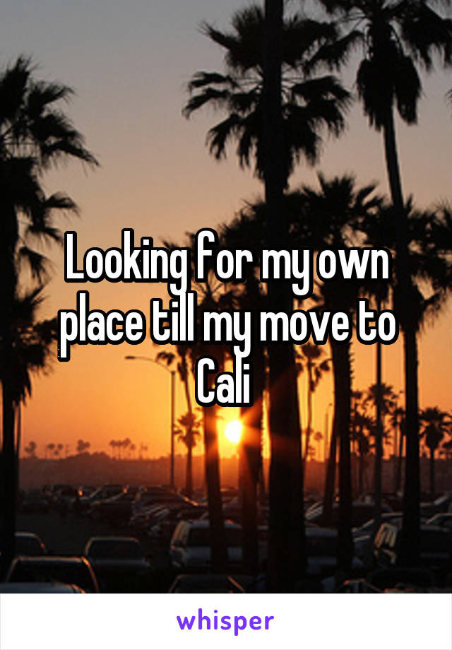 Looking for my own place till my move to Cali