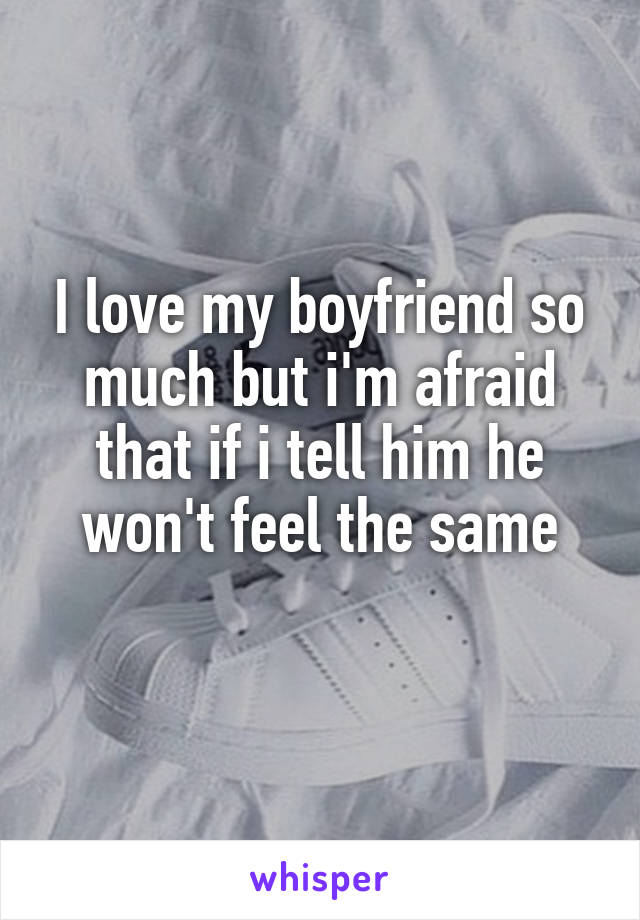 I love my boyfriend so much but i'm afraid that if i tell him he won't feel the same