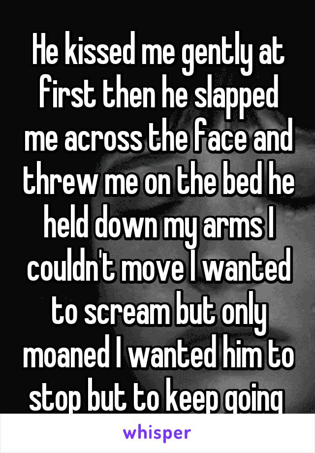 He kissed me gently at first then he slapped me across the face and threw me on the bed he held down my arms I couldn't move I wanted to scream but only moaned I wanted him to stop but to keep going