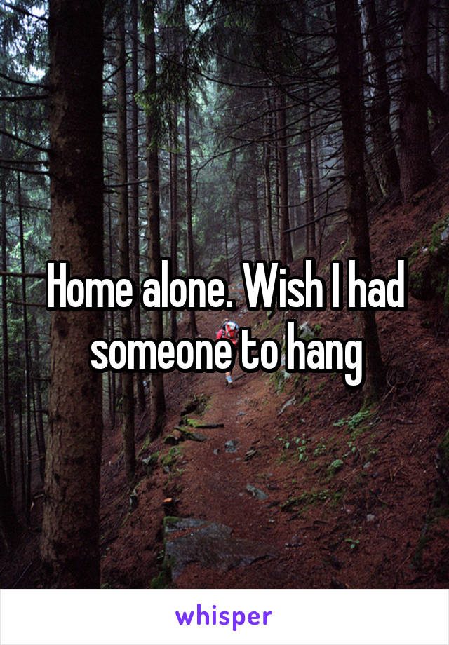Home alone. Wish I had someone to hang