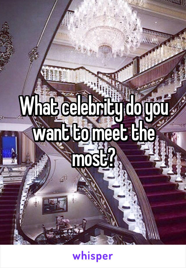 What celebrity do you want to meet the most?
