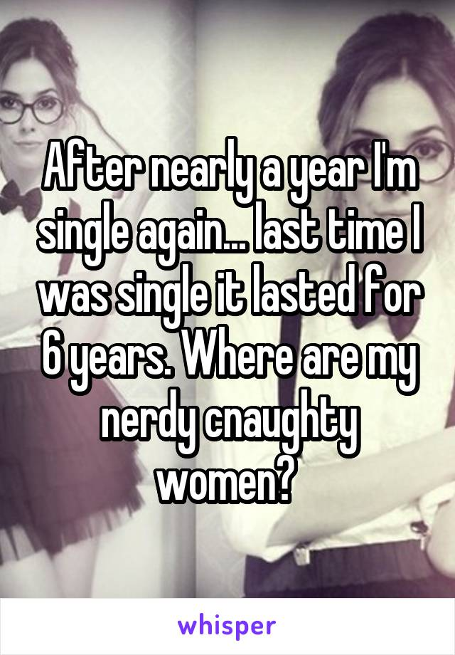 After nearly a year I'm single again... last time I was single it lasted for 6 years. Where are my nerdy cnaughty women?