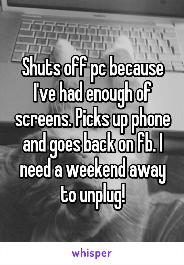 Shuts off pc because I've had enough of screens. Picks up phone and goes back on fb. I need a weekend away to unplug!