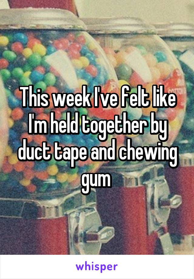 This week I've felt like I'm held together by duct tape and chewing gum