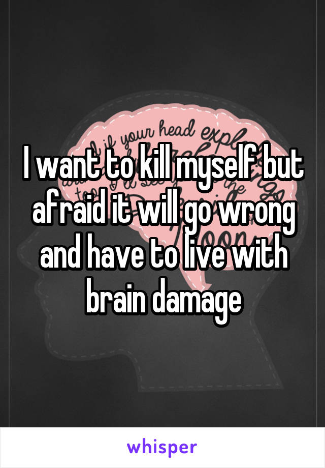 I want to kill myself but afraid it will go wrong and have to live with brain damage
