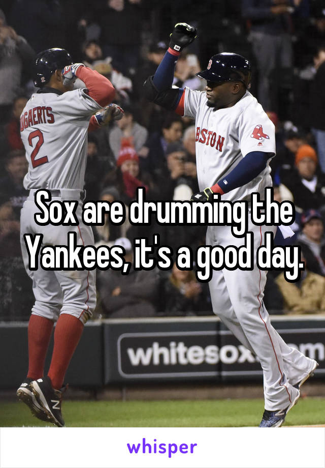 Sox are drumming the Yankees, it's a good day.
