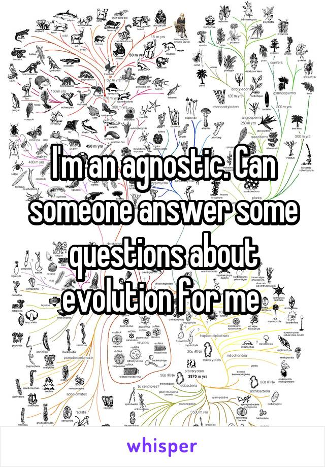 I'm an agnostic. Can someone answer some questions about evolution for me