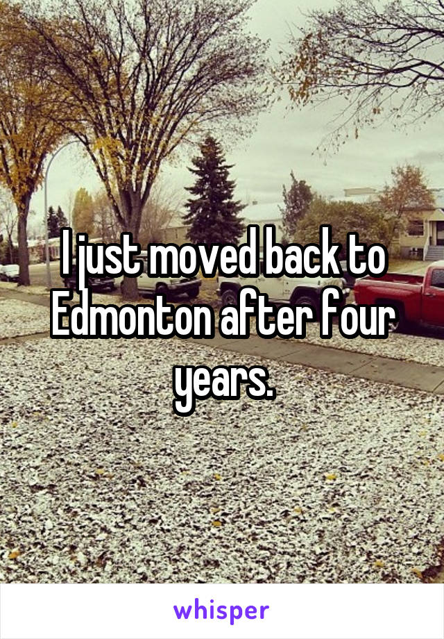 I just moved back to Edmonton after four years.