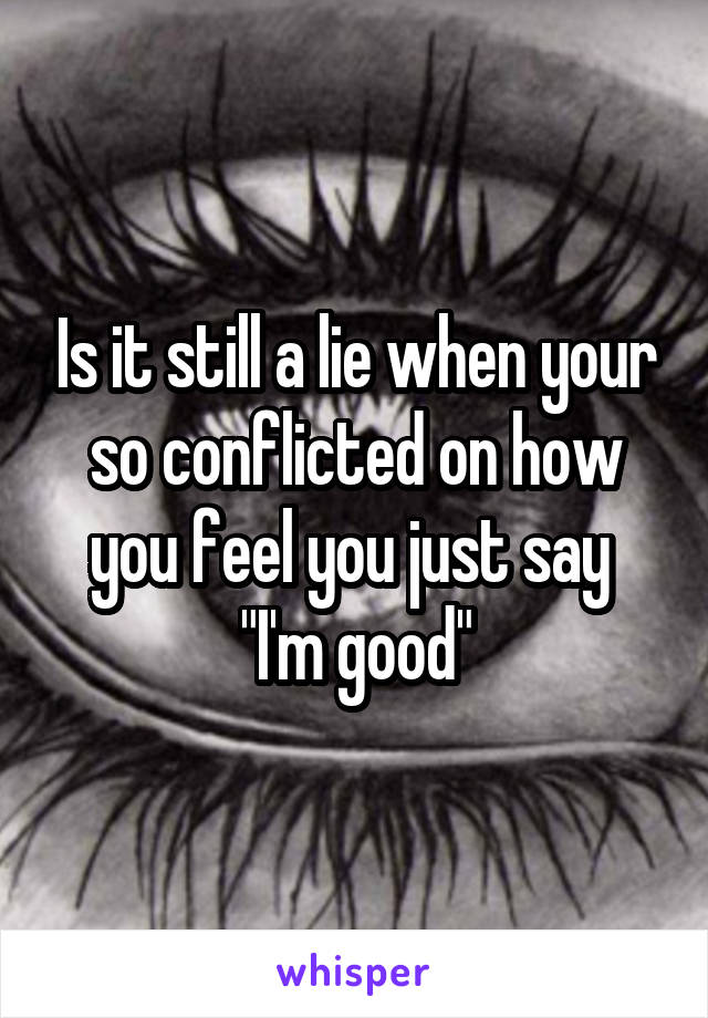 "Is it still a lie when your so conflicted on how you feel you just say  ""I'm good"""