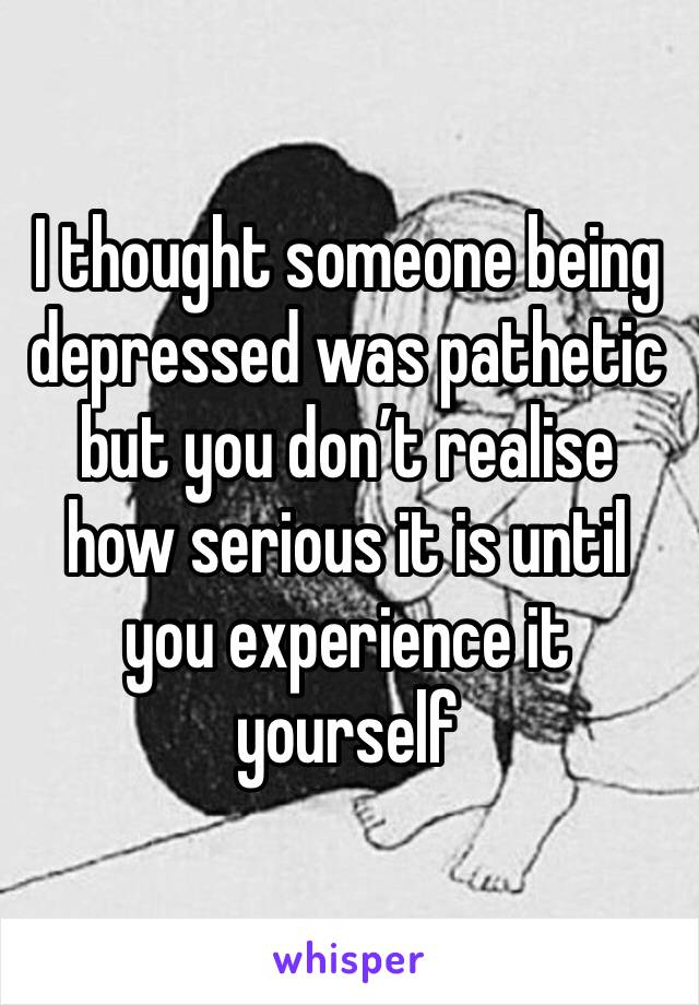 I thought someone being depressed was pathetic but you don't realise how serious it is until you experience it yourself