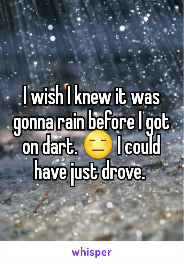 I wish I knew it was gonna rain before I got on dart. 😑 I could have just drove.