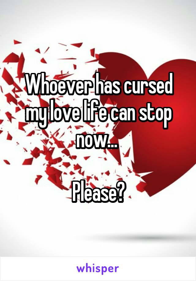 Whoever has cursed my love life can stop now...   Please?